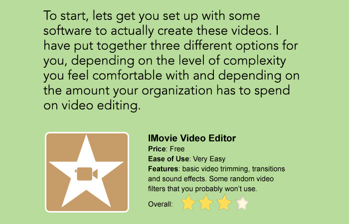 To start, lets get you set up with some software to actually create these videos. I have put together three different options for you, depending on the level of complexity you feel comfortable with and depending on the amount your organization has to spend on video editing.