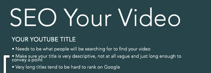 YOUR YOUTUBE TITLE   • Needs to be what people will be searching for to find your video  • Make sure your title is very descriptive, not at all vague and just long enough to convey a point  • Very long titles tend to be hard to rank on Google